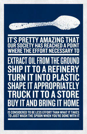 text block that reads: it's pretty amazing that our society has reached a point where the effort necessary to extract oil from the ground, ship it to a refinery turn it into plastic, shape it appropriately, truck it to a store, buy it and bring it home is considered to be less effort than what it takes to just wash a spoon when you're done with it.