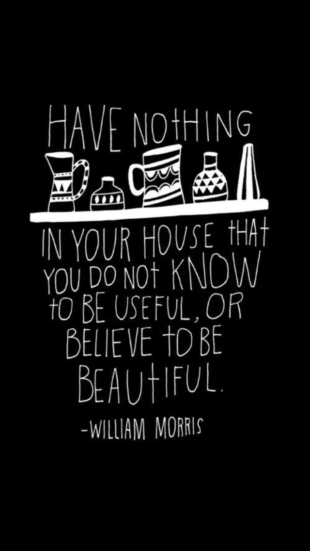 """Have nothing in your house that you do not know to be useful, or believe to be beautiful."" - William Morris. black backgroun white lettering"