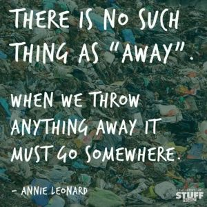 """text on an image of a landfill that reads: there is no such thing as """"away."""" when we throw anything away it must go somewhere. - annie leonard"""